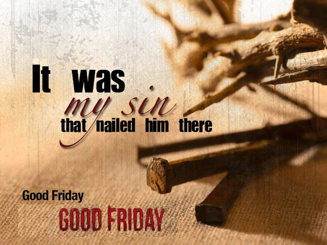 "It was my Sin that nailed him (Jesus) there ""Good Friday"""
