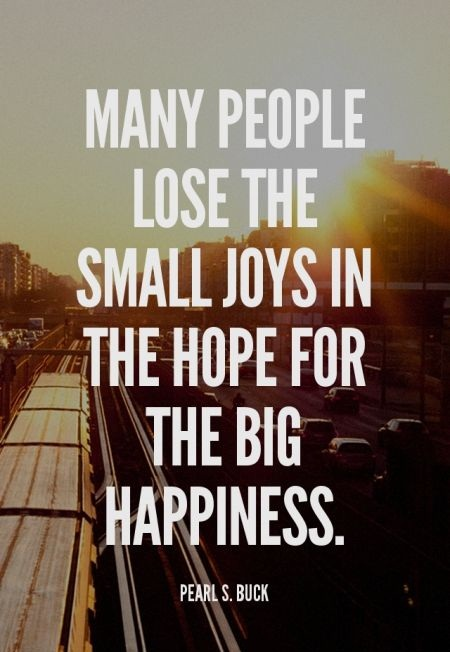 Many people lose the small joys in the hope for the big happiness. - Pearl S. Buck