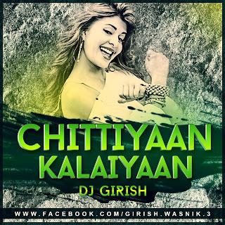 Chittiyaan Kalaiyaan Remix - DJ Girish