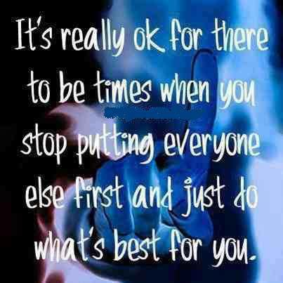 It's really ok for there to be times when you stop putting everyone else first and just do what's best for you.