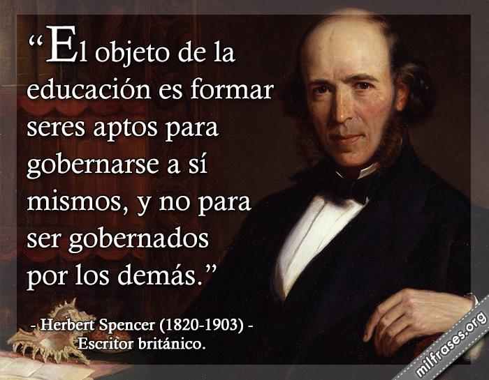 El objeto de la educación es formar seres aptos para gobernarse a sí mismos, y no para ser gobernados por los demás. frases de Herbert Spencer Escritor británico.