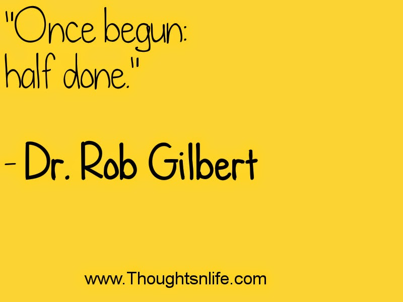 """Once begun: half done.""  - Dr. Rob Gilbert"