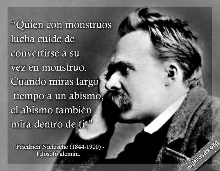 Quien con monstruos lucha cuide de convertirse a su vez en monstruo. Cuando miras largo tiempo a un abismo, el abismo también mira dentro de ti. frases de Friedrich Nietzsche (1844-1900) Filosofo alemán.