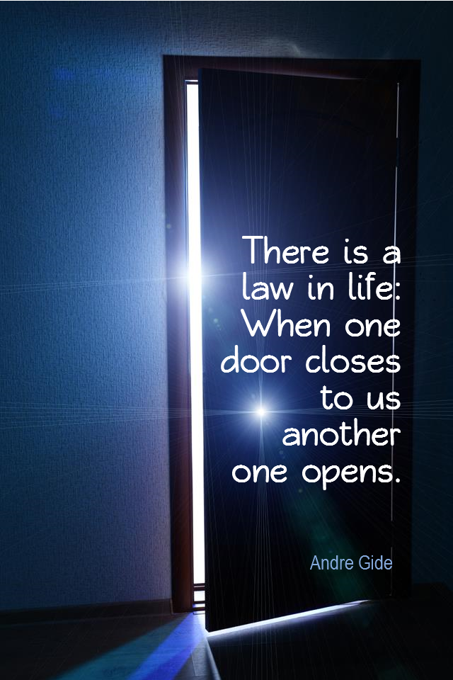 visual quote - image quotation for OPPORTUNITY - There is a law in life: When one door closes to us another one opens. - Andre Gide