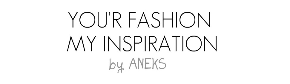 YOUR FASHION MY INSPIRATION by ANEKS