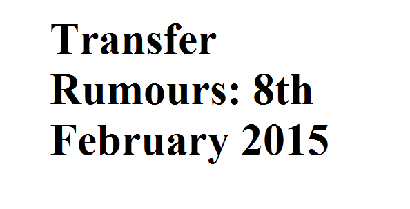 Transfer Rumours: 8th February 2015