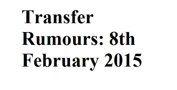 Transfer Rumours: 8th February 2015