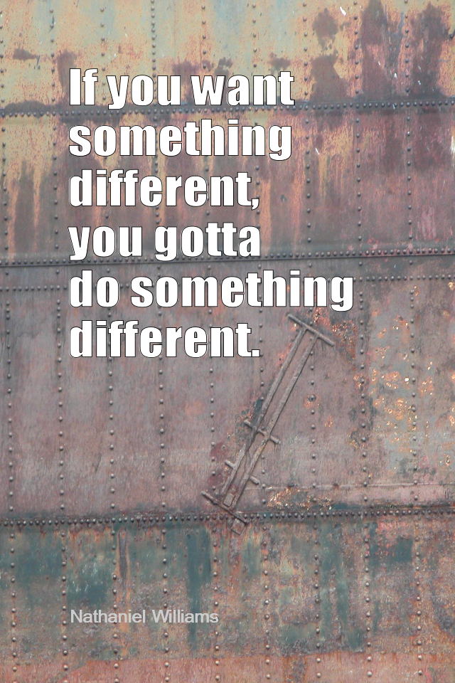 visual quote - image quotation for CHANGE - If you want something different, you gotta do something different. - Nathaniel Williams