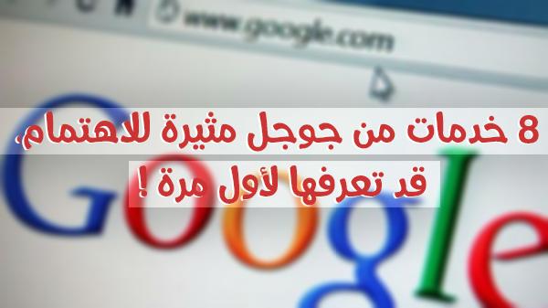 8 خدمات من جوجل مثيرة للاهتمام،قد تعرفها لأول مرة !