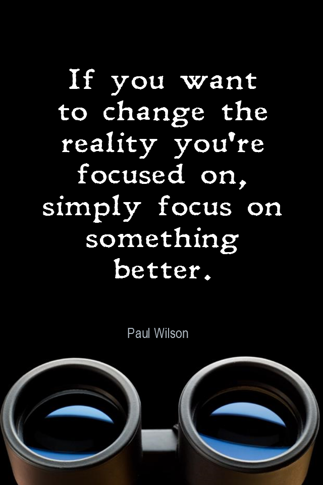 visual quote - image quotation for FOCUS - If you want to change the reality you're focused on, simply focus on something better. - Paul Wilson