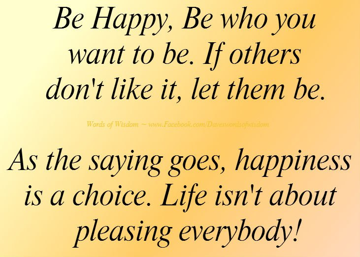 Be happy, be who you want to be. If others don't like it, let them be.