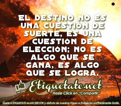 El destino no es una cuestión de suerte, es una cuestión  de elección; no es algo que se gana, es algo que se logra.
