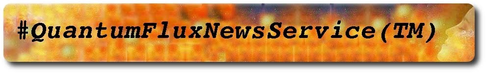 Quantum Flux News Service(tm) Click Pic to Return to our Home Page!