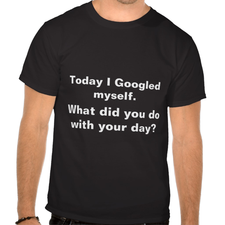 http://www.zazzle.com/today_i_googled_myself_what_did_you_do_with_your_tshirt-235381687272024173