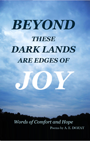 Beyond These Dark Lands Are Edges Of Joy, Words of Comfort and Hope, Poems by A.E. Dozat