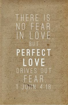Perfect Love casts out all fear.
