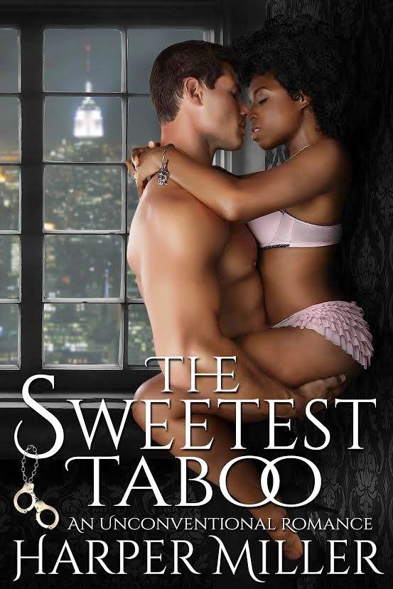 http://www.amazon.com/Sweetest-Taboo-Unconventional-Romance-ebook/dp/B00PSEO3XS/ref=sr_1_1?ie=UTF8&qid=1423210675&sr=8-1&keywords=sweetest+taboo+harper+miller