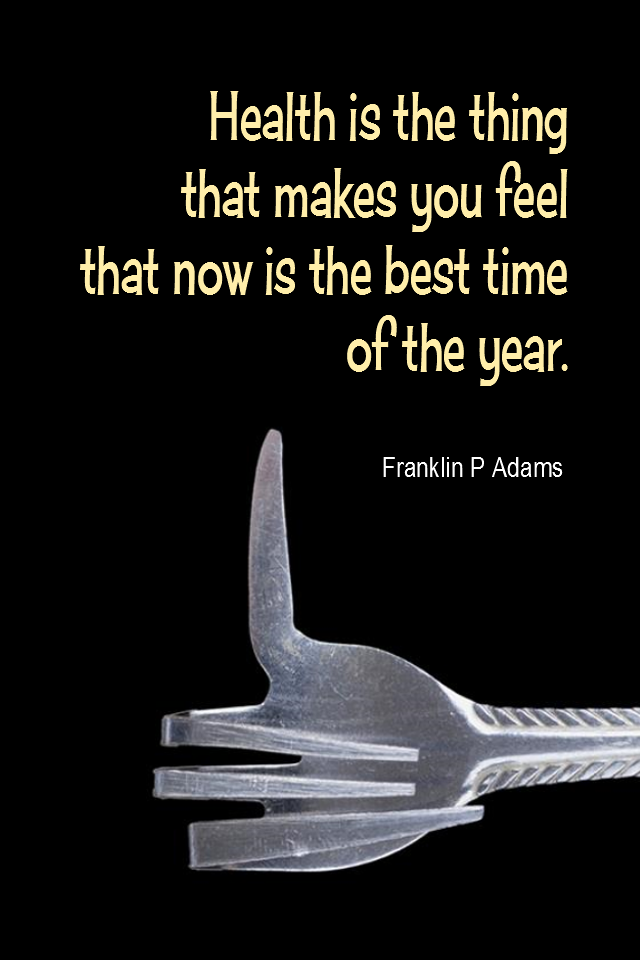 visual quote - image quotation for HEALTH - Health is the thing that makes you feel that now is the best time of the year. - Franklin P Adams