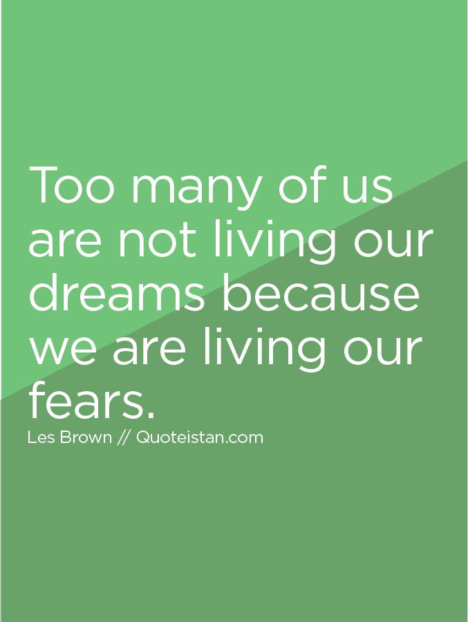 Too many of us are not living our dreams because we are living our fears.