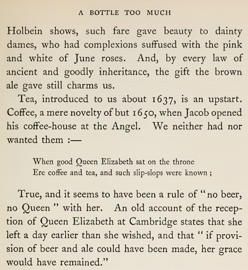 . . . it seems to have been a rule of no beer, no queen with her. An old account of reception of Queen Elizabeth at Cambridge states that she left a day earlier than she wished, and that if provision of beer and ale could have been made, her grace would have remained.