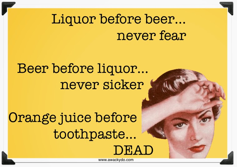 Liquor before beer, never fear. Beer before liquor, never sicker. Orange juice before toothpaste, dead