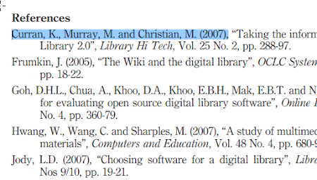 "References Curran, K., Murray, M. and Christian, ML. 2007 ; Taking the inforn Library 20 , Library Hi Tech, V . 25 No. 2, pp. 288-97. Frumkin, J. 2005 , The Wiki and the digital library"", OCLC Systen pp. 1822. Goh, DHL, Chua, A., Khoo, D.A., Khoo, EBH, Mak, EBT. and N for evaluating open source digital library software"", Online No. 4, pp. 360-79. Hwang, W,, Wang, C. and Sharples, M. 2007 , A study of multimet materials"", Computers and Education, V . 48 No. 4, pp. 680- Jody, LD. 2007 , Choosing software for a digital library"", Libr Nos 9/10, pp. 19-21."