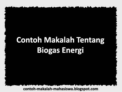 Makalah Tentang Biogas Energi, Contoh Makalah Biogas Energi, Makalah Biogas Energi