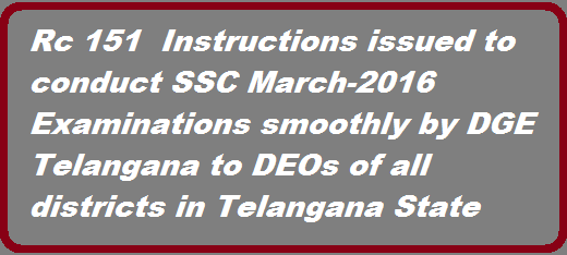 TS SSC Public Examiantions-2016 guidelines issued to conduct SSC MArch public examiantions smoothly in Telangana Vide Rc 151 Dt 27.01.2016 TS DGE Instructions on Conduct of SSC 2016 Public Exams/TS DSE Guidelines for Conduct of SSC March 2016 Public Exams Govt of TS Director of Government Examinations, Telangana has given detailed guidelines for conduct of TS SSC March 2016 Public Exams to all the District Educational Officers in the State and Certain instructions have been issued on installation of CC Cameras at exam centers constituted in private management Schools for conduct of SSC Exams March 2016 http://www.tsteachers.in/2016/01/guidlines-issued-to-conduct-ssc-public-examinations-2016.html
