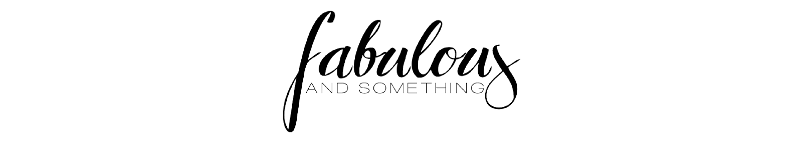 Fabulous and something