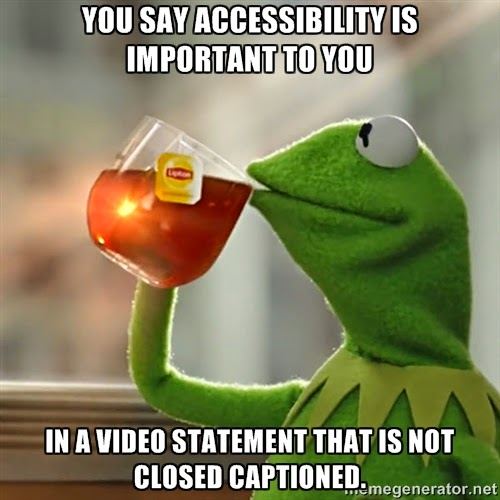 "Picture of kermit the frog sipping tea with the caption ""You say accessibility is important to you. . . in a video statement that is not close captioned."""