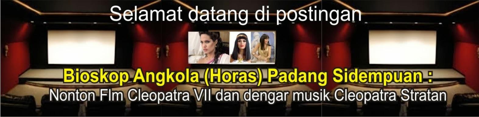 Bioskop Angkola (Horas) Padang Sidempuan : Nonton rapsamabareng Film Cleopatra VII dan dengar musik