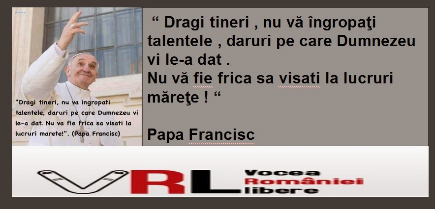 """"""" Dragi tineri , nu vă îngropaţi talentele , daruri pe care Dumnezeu vi le-a dat .  Nu vă fie frica sa visati la lucruri măreţe ! """"                                                                                      Papa Francisc"""