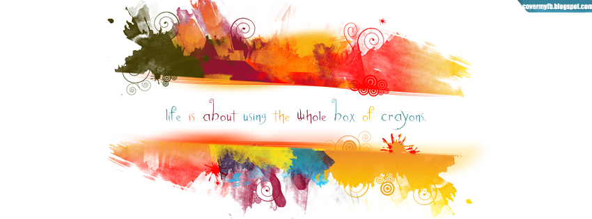 Life is all about using the whole box of crayons. (Facebook Timeline Cover Of Colorful Quote).