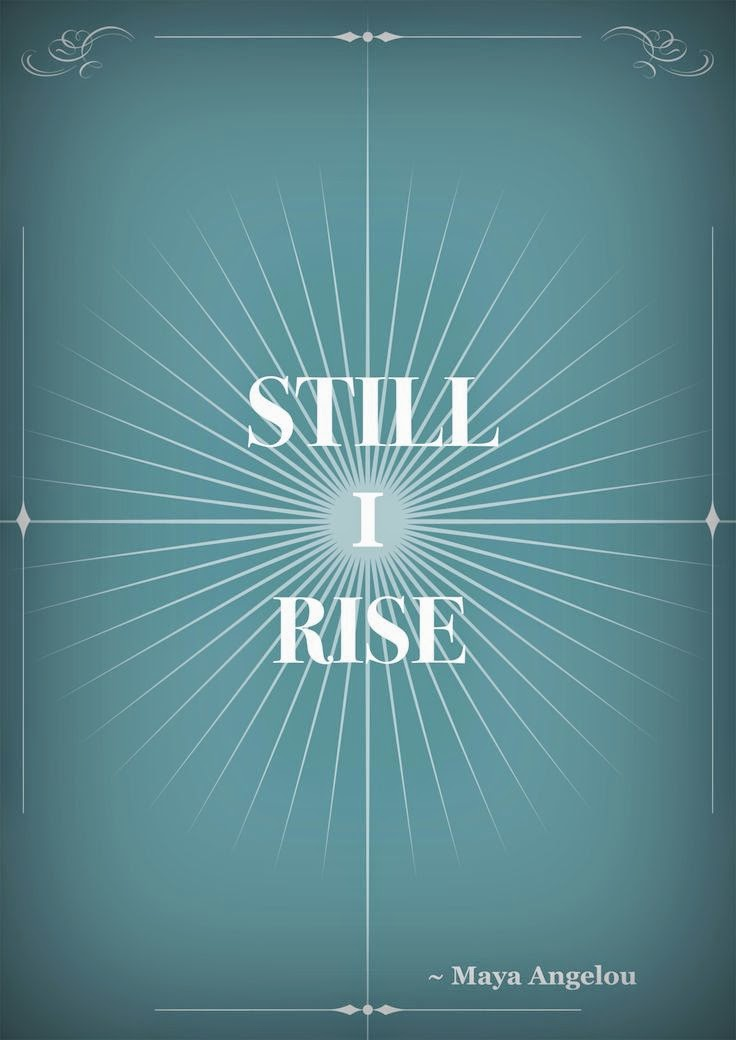 still i rise by mya angelo Maya angelou comments still i rise - poem by maya angelou you may write me down in history with your bitter, twisted lies, you may tread me in the very dirt but still, like dust, i'll rise.