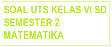 SOAL UTS MATEMATIKA KELAS 6 SD SEMESTER 2 KTSP TP.2015/2016 Baru