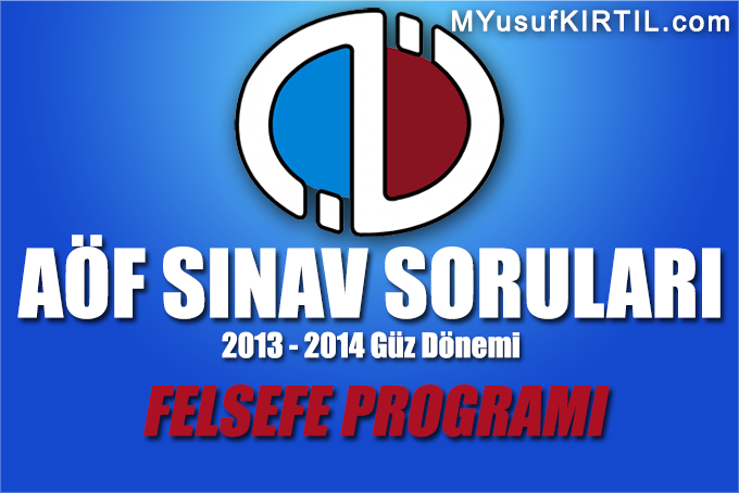 Açıköğretim Fakültesi ( AÖF ) Felsefe Bölümü / Programı 2013 - 2014 Güz Dönemi Dönem Sonu Sınavı ( Final )Soruları İndir