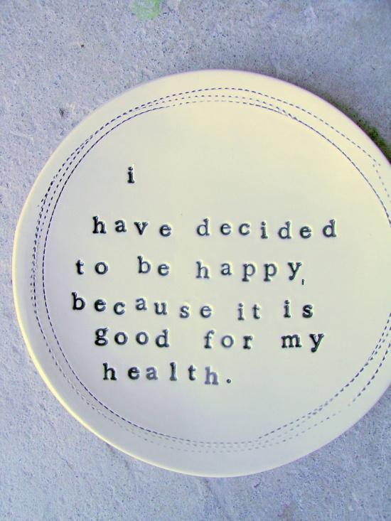 I've decided to be happy because it is good for my health