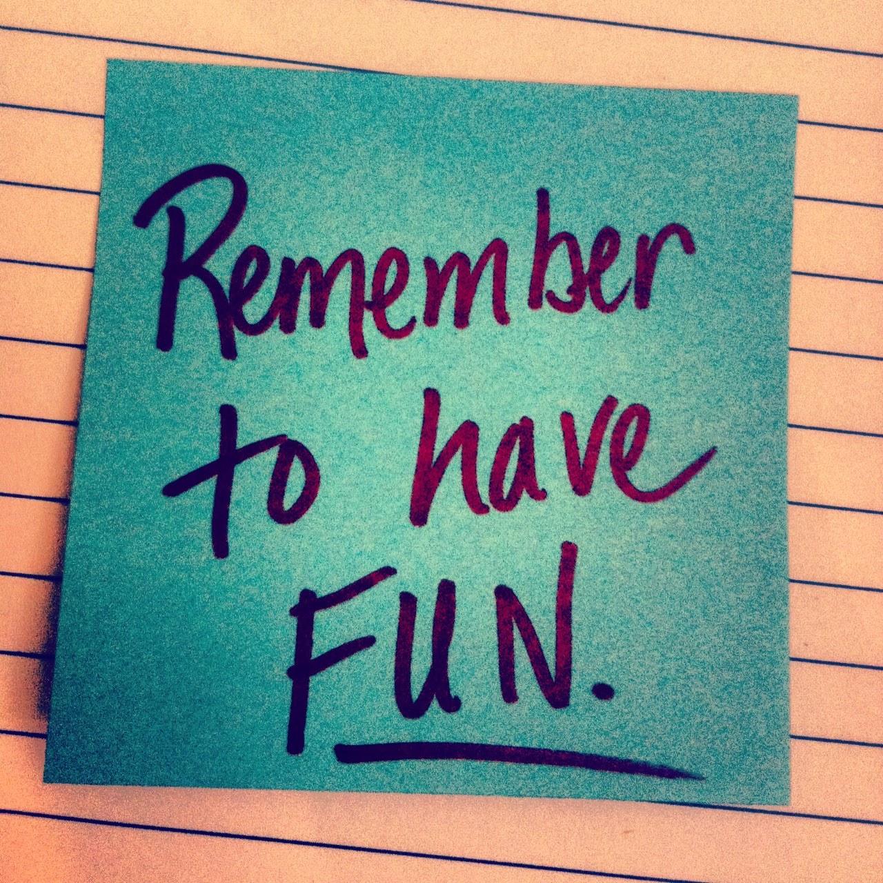 http://3.bp.blogspot.com/-t-6oyY5Nohw/U4xUN41bdeI/AAAAAAAADcs/cqmP1YXA2YU/s1600/remember-to-have-fun.jpg-@-stephaniesaye.com-.jpg