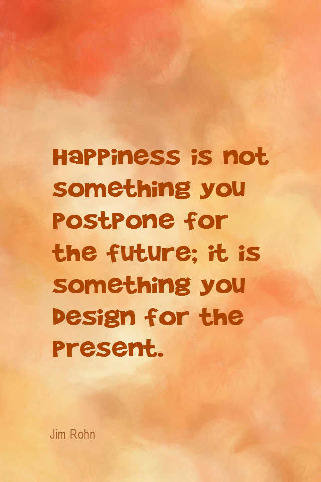 visual quote - image quotation for HAPPINESS - Happiness is not something you postpone for the future; it is something you design for the present. - Jim Rohn