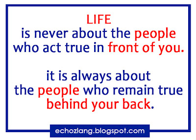 Life is never about the people who act true in front of you it is always about the people who remain true behind your back