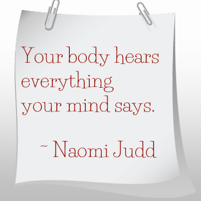 Your body hears everything your mind says.~ Naomi Judd