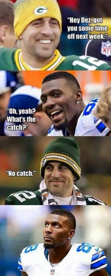 Hey Dez, Got you some time off next week. _ oh, yeah? what's the catch? _ No catch