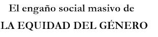 El engaño social masivo de LA EQUIDAD DEL GÉNERO