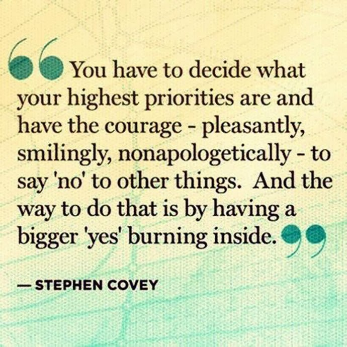 You have to decide what your highest priorities are and have the courage - pleasantly, smilignly, nonapologetically - to say no to other things. And the way to do that is by having a bigger yes burning inside. Stephen Covey