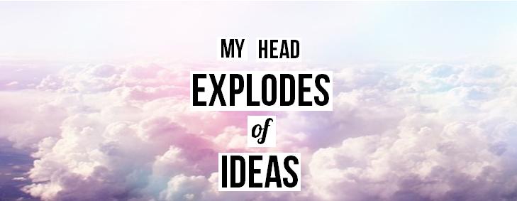 My head explodes of ideas