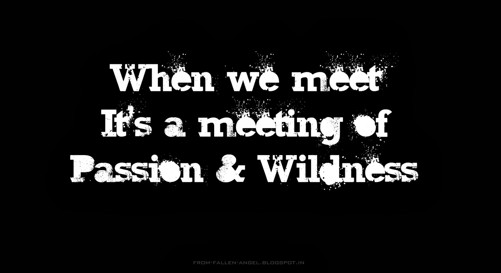When we meet It's a meeting of passion and wildness