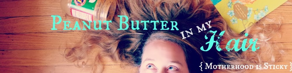 Peanut Butter in my Hair {Motherhood is Sticky}