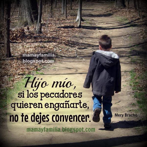 Palabras para que mi hijo siga el buen camino. Reflexiones de madre, padre  a hijo, hija, para que haga lo correcto. Consejos de proverbios a Joven, niño, adolescente.