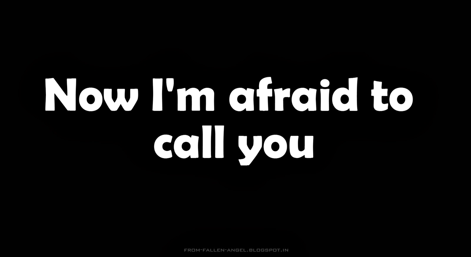 Now I'm afraid to call you