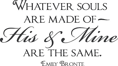 Whatever souls are made of - his and mine are the same ~ Emily Bronte